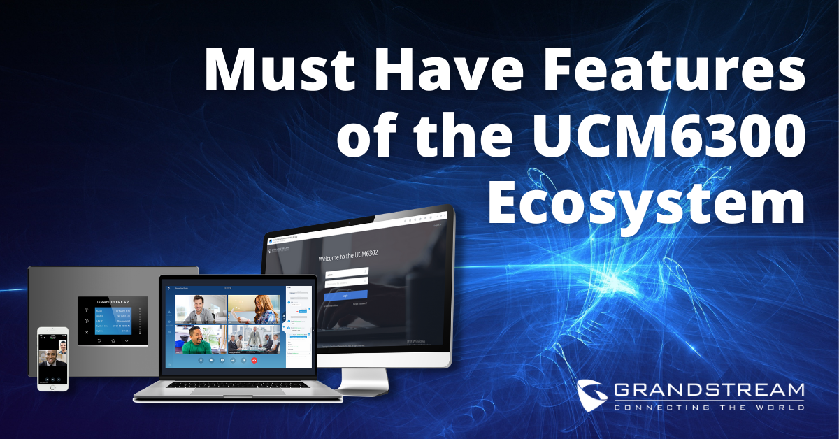 Must Have Features of the UCM6300 Ecosystem